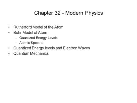 Chapter 32 - Modern Physics Rutherford Model of the Atom Bohr Model of Atom –Quantized Energy Levels –Atomic Spectra Quantized Energy levels and Electron.