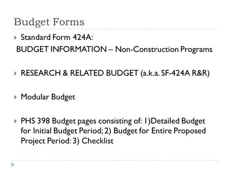 Budget Forms  Standard Form 424A: BUDGET INFORMATION – Non-Construction Programs  RESEARCH & RELATED BUDGET (a.k.a. SF-424A R&R)  Modular Budget  PHS.