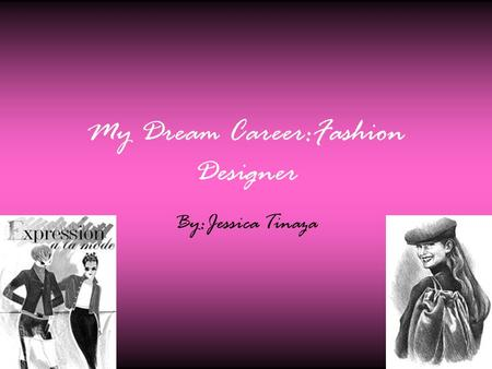 My Dream Career:Fashion Designer By:Jessica Tinaza.