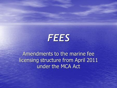 FEES Amendments to the marine fee licensing structure from April 2011 under the MCA Act.