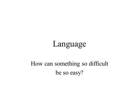 Language How can something so difficult be so easy?