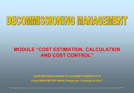 "MODULE ""COST ESTIMATION, CALCULATION AND COST CONTROL"" SAFE DECOMMISSIONING OF NUCLEAR POWER PLANTS Project BG/04/B/F/PP-166005, Programme ""Leonardo da."