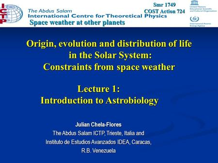 Origin, evolution and distribution of life in the Solar System: Constraints from space weather Space weather at other planets Julian Chela-Flores The Abdus.