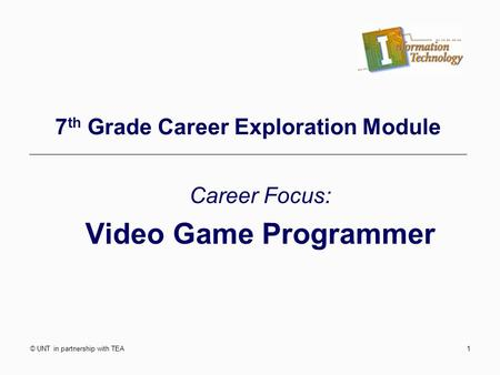 © UNT in partnership with TEA1 7 th Grade Career Exploration Module Career Focus: Video Game Programmer.