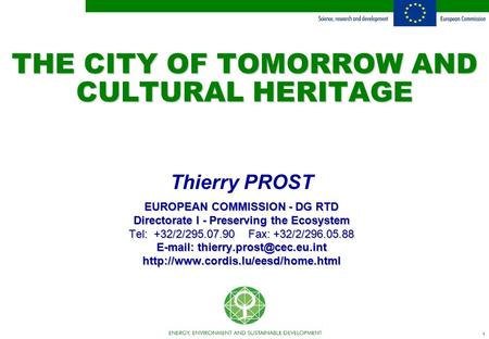 1 THE CITY OF TOMORROW AND CULTURAL HERITAGE Thierry PROST EUROPEAN COMMISSION - DG RTD Directorate I - Preserving the Ecosystem Tel: +32/2/295.07.90 Fax: