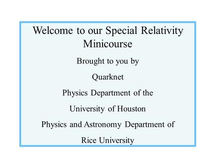 Welcome to our Special Relativity Minicourse Brought to you by Quarknet Physics Department of the University of Houston Physics and Astronomy Department.