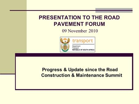 PRESENTATION TO THE ROAD PAVEMENT FORUM 09 November 2010 Progress & Update since the Road Construction & Maintenance Summit.