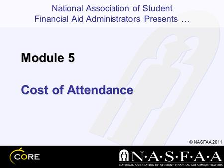 National Association of Student Financial Aid Administrators Presents … © NASFAA 2011 Cost of Attendance Module 5.