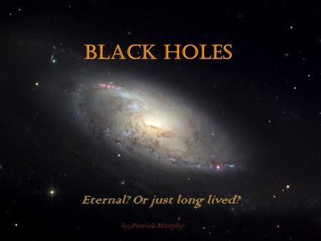 Black Holes Eternal? Or just long lived? by Patrick Murphy.