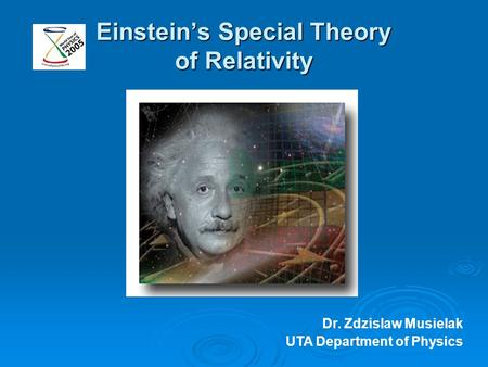 Einstein's Special Theory of Relativity Dr. Zdzislaw Musielak UTA Department of Physics.