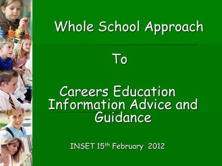 Whole School Approach To To Careers Education Information Advice and Guidance INSET 15 th February 2012.