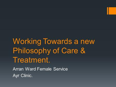 Working Towards a new Philosophy of Care & Treatment. Arran Ward Female Service Ayr Clinic.