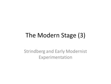 The Modern Stage (3) Strindberg and Early Modernist Experimentation.