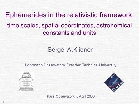 1 Ephemerides in the relativistic framework: _ time scales, spatial coordinates, astronomical constants and units Sergei A.Klioner Lohrmann Observatory,