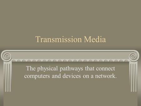 Transmission Media The physical pathways that connect computers and devices on a network.