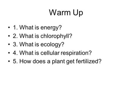 Warm Up 1. What is energy? 2. What is chlorophyll? 3. What is ecology? 4. What is cellular respiration? 5. How does a plant get fertilized?
