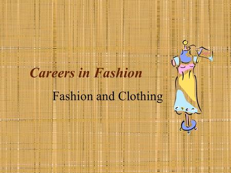 Careers in Fashion Fashion and Clothing. Fashion and Clothing Job Descriptions Grow & produce fibers Produce yarns & fabric Design Sew Market & Sell Clean.