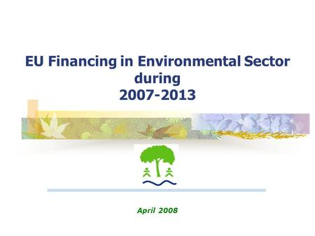 EU Financing in Environmental Sector during 2007-2013 April 2008.