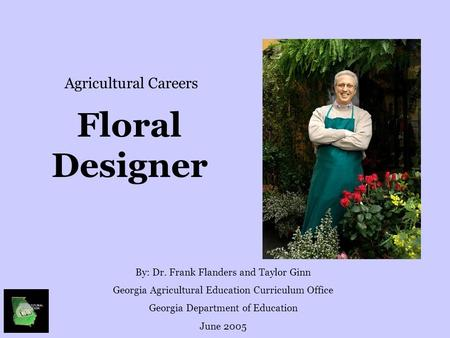 Floral Designer By: Dr. Frank Flanders and Taylor Ginn Georgia Agricultural Education Curriculum Office Georgia Department of Education June 2005 Agricultural.