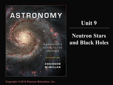 Copyright © 2010 Pearson Education, Inc. Neutron Stars and Black Holes Unit 9.
