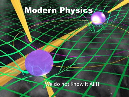 Modern Physics We do not Know It All!!. General Relativity Einstein's merging of Special Relativity with Gravity, Space and Time. The math involved is.