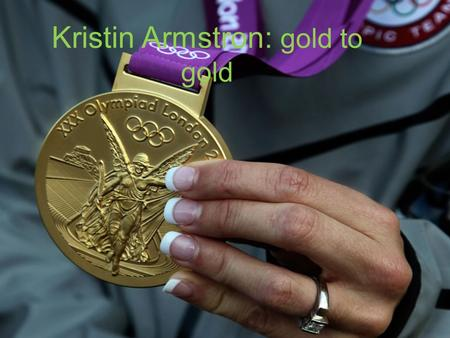 Kristin Armstron: gold to gold. Kristin Armstrong was born in 1973 in a military family, her father in fact was an officer in the Marines. Prior to her.