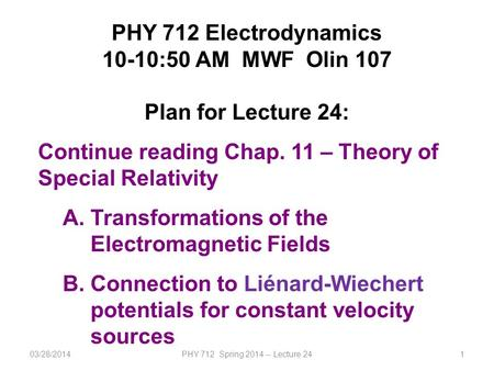 03/28/2014PHY 712 Spring 2014 -- Lecture 241 PHY 712 Electrodynamics 10-10:50 AM MWF Olin 107 Plan for Lecture 24: Continue reading Chap. 11 – Theory of.
