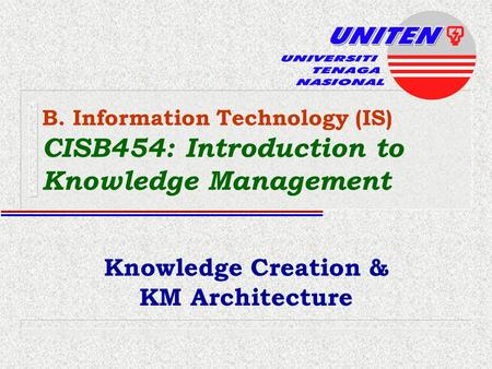 B. Information Technology (IS) CISB454: Introduction to Knowledge Management Knowledge Creation & KM Architecture.