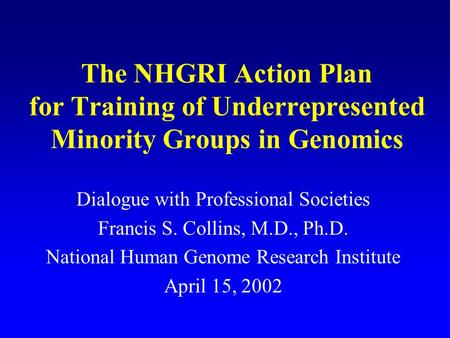 The NHGRI Action Plan for Training of Underrepresented Minority Groups in Genomics Dialogue with Professional Societies Francis S. Collins, M.D., Ph.D.