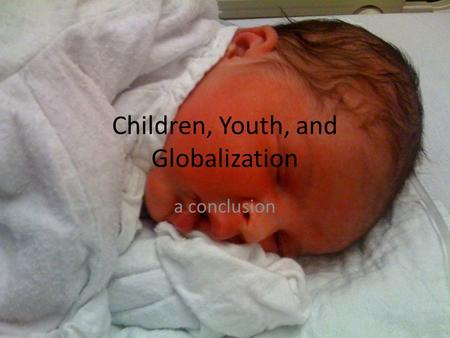 Children, Youth, and Globalization a conclusion. Where we began An interest in contemporary children's culture An understanding that cc is affected by.