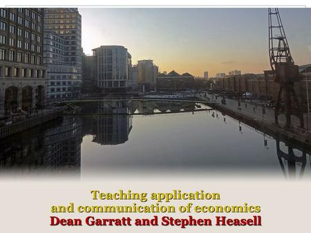 Teaching application and communication of economics Dean Garratt and Stephen Heasell Teaching application and communication of economics Dean Garratt and.