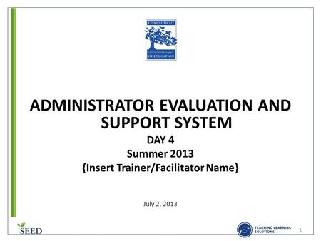 ADMINISTRATOR EVALUATION AND SUPPORT SYSTEM DAY 4 Summer 2013 {Insert Trainer/Facilitator Name} July 2, 2013 1.