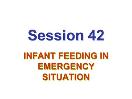 Session 42 INFANT FEEDING IN EMERGENCY SITUATION.