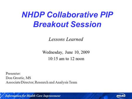 NHDP Collaborative PIP Breakout Session Lessons Learned Wednesday, June 10, 2009 10:15 am to 12 noon Presenter: Don Grostic, MS Associate Director, Research.