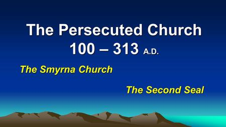 The Persecuted Church 100 – 313 A.D.