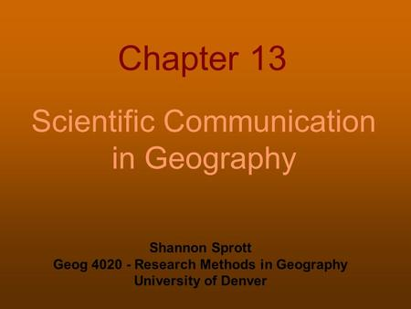 Chapter 13 Scientific Communication in Geography Shannon Sprott Geog 4020 - Research Methods in Geography University of Denver.