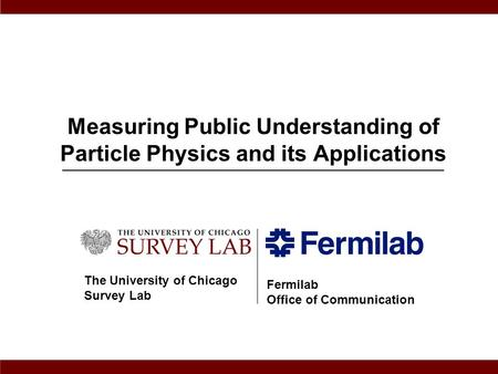 Measuring Public Understanding of Particle Physics and its Applications The University of Chicago Survey Lab Fermilab Office of Communication.