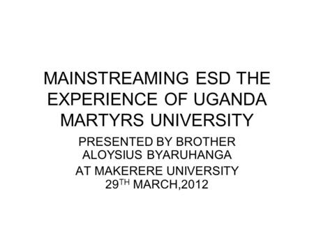 MAINSTREAMING ESD THE EXPERIENCE OF UGANDA MARTYRS UNIVERSITY PRESENTED BY BROTHER ALOYSIUS BYARUHANGA AT MAKERERE UNIVERSITY 29 TH MARCH,2012.