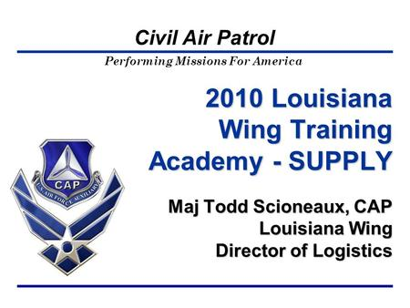 Performing Missions For America Civil Air Patrol 2010 Louisiana Wing Training Academy - SUPPLY Maj Todd Scioneaux, CAP Louisiana Wing Director of Logistics.