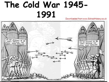 The Cold War 1945- 1991 Downloaded from www.SchoolHistory.co.uk.