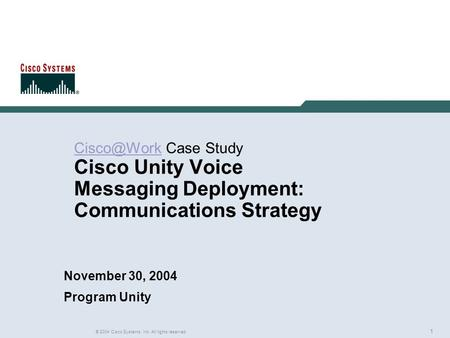 1 © 2004 Cisco Systems, Inc. All rights reserved. Case Study Cisco Unity Voice Messaging Deployment: Communications Strategy November.