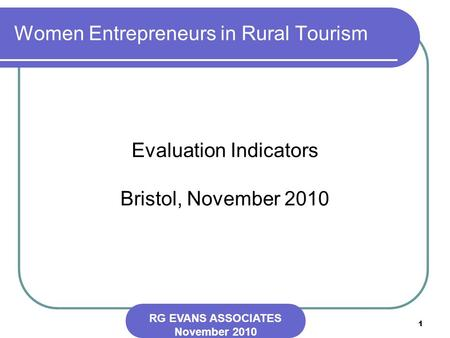 1 Women Entrepreneurs in Rural Tourism Evaluation Indicators Bristol, November 2010 RG EVANS ASSOCIATES November 2010.