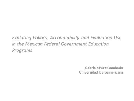 Gabriela Pérez Yarahuán Universidad Iberoamericana Exploring Politics, Accountability and Evaluation Use in the Mexican Federal Government Education Programs.