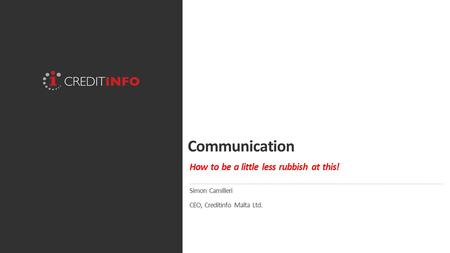 Communication How to be a little less rubbish at this! Simon Camilleri CEO, Creditinfo Malta Ltd.