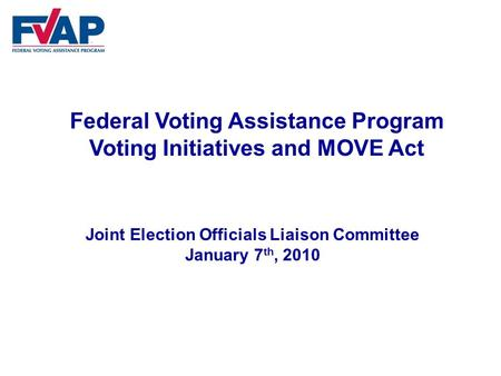 Federal Voting Assistance Program Voting Initiatives and MOVE Act Joint Election Officials Liaison Committee January 7 th, 2010.