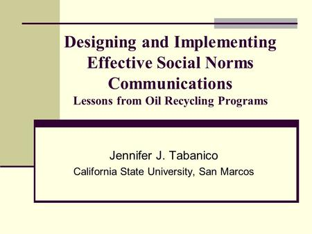 Designing and Implementing Effective Social Norms Communications Lessons from Oil Recycling Programs Jennifer J. Tabanico California State University,