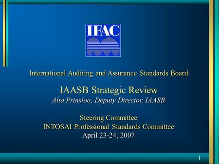 1 1 International Auditing and Assurance Standards Board IAASB Strategic Review Alta Prinsloo, Deputy Director, IAASB Steering Committee INTOSAI Professional.