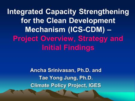 Integrated Capacity Strengthening for the Clean Development Mechanism (ICS-CDM) – Project Overview, Strategy and Initial Findings Ancha Srinivasan, Ph.D.