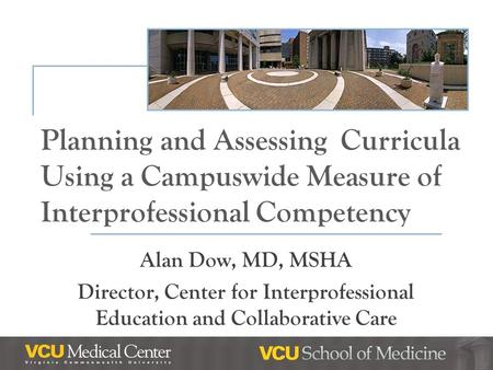 Planning and Assessing Curricula Using a Campuswide Measure of Interprofessional Competency Alan Dow, MD, MSHA Director, Center for Interprofessional Education.
