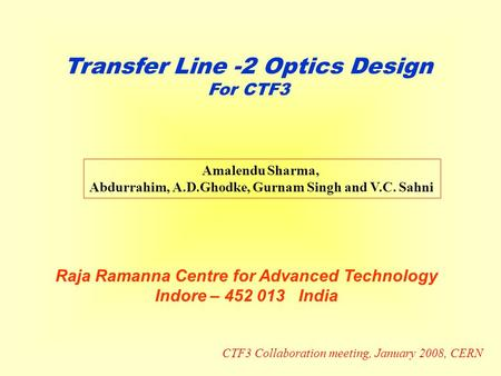 Transfer Line -2 Optics Design For CTF3 Amalendu Sharma, Abdurrahim, A.D.Ghodke, Gurnam Singh and V.C. Sahni Raja Ramanna Centre for Advanced Technology.